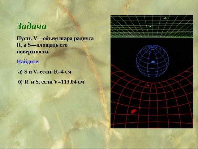 Задача Пусть V—объем шара радиуса R, а S—площадь его поверхности. Найдите: а)...