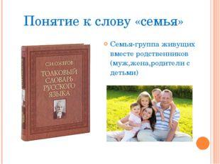 Понятие к слову «семья» Семья-группа живущих вместе родственников (муж,жена,р