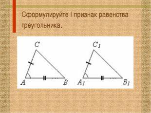 Сформулируйте I признак равенства треугольника.