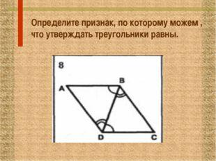Определите признак, по которому можем , что утверждать треугольники равны.