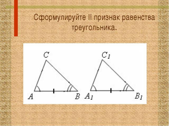 Сформулируйте II признак равенства треугольника.