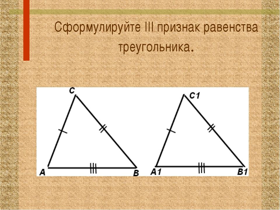 Сформулируйте III признак равенства треугольника.