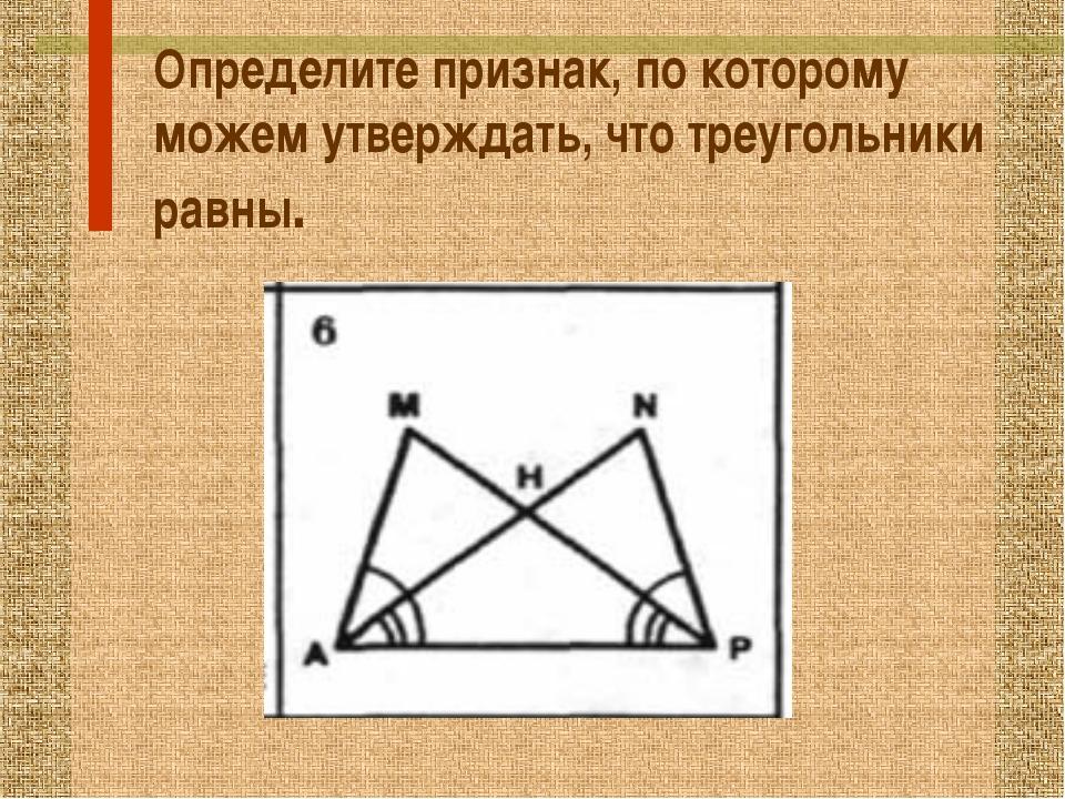 Определите признак, по которому можем утверждать, что треугольники равны.