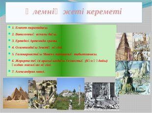 Әлемнің жеті кереметі 1. Египет пирамидасы. 2. Вавилонның аспалы бағы. 3. Ерт