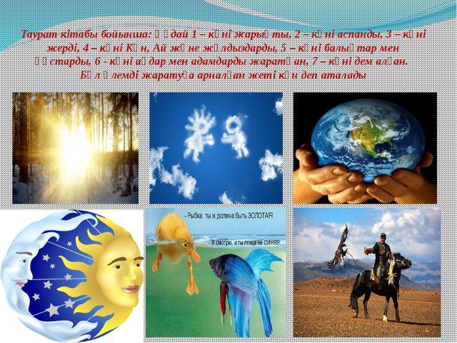 Таурат кітабы бойынша: Құдай 1 – күні жарықты, 2 – күні аспанды, 3 – күні же...