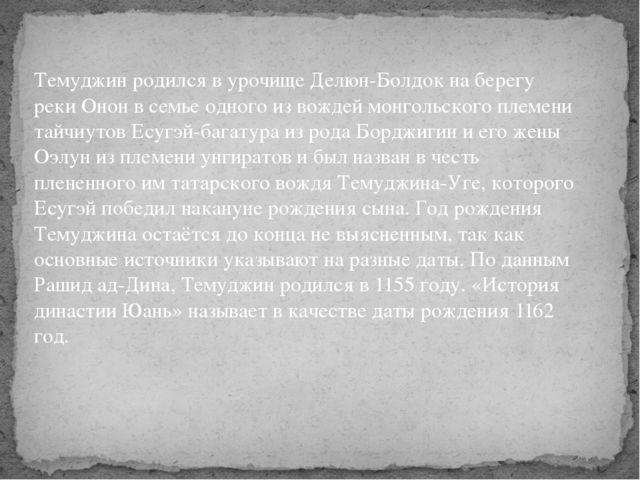 Темуджин родился в урочище Делюн-Болдок на берегу реки Онон в семье одного из...