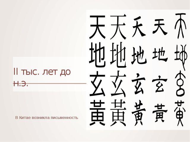 II тыс. лет до н.э. В Китае возникла письменность