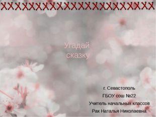 Угадай сказку г. Севастополь ГБОУ сош №22 Учитель начальных классов Рак Натал
