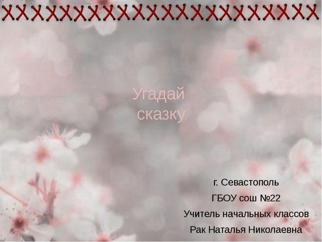 Угадай сказку г. Севастополь ГБОУ сош №22 Учитель начальных классов Рак Натал...