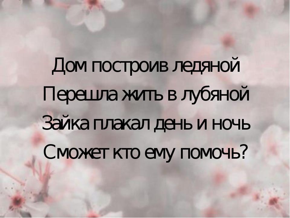 Дом построив ледяной Перешла жить в лубяной Зайка плакал день и ночь Сможет...