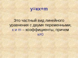 у=кх+m Это частный вид линейного уравнения с двумя переменными, к и m – коэфф
