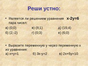 Реши устно: Является ли решением уравнения х-2у=6 пара чисел: а) (0;0)в) (8