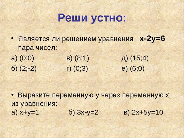 Реши устно: Является ли решением уравнения х-2у=6 пара чисел: а) (0;0)в) (8...