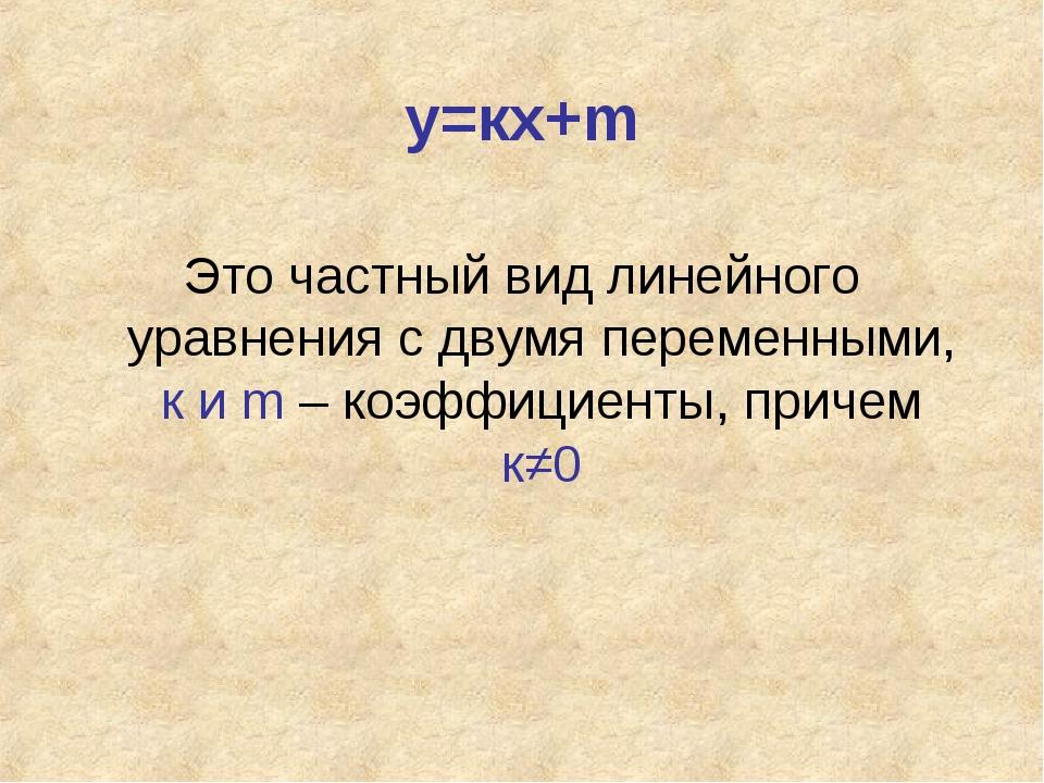 у=кх+m Это частный вид линейного уравнения с двумя переменными, к и m – коэфф...