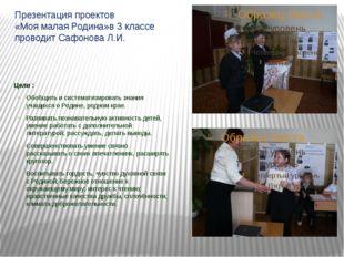 Презентация проектов «Моя малая Родина»в 3 классе проводит Сафонова Л.И. Цели