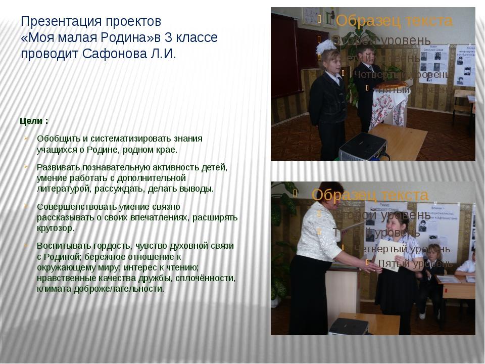 Презентация проектов «Моя малая Родина»в 3 классе проводит Сафонова Л.И. Цели...