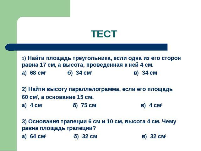 ТЕСТ 1) Найти площадь треугольника, если одна из его сторон равна 17 см, а вы...
