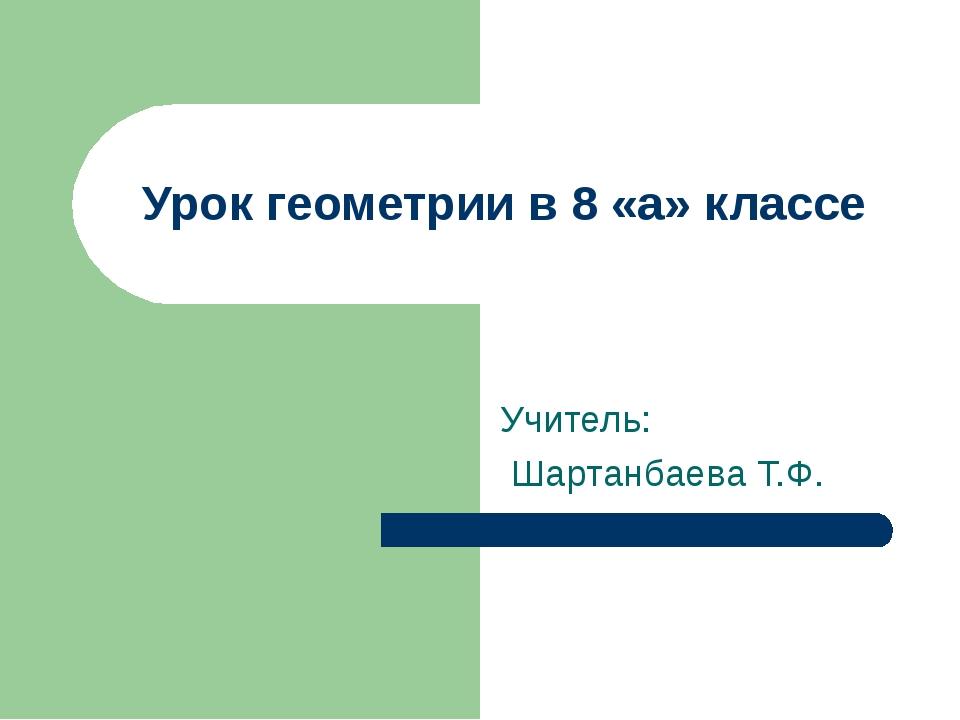 Урок геометрии в 8 «а» классе Учитель: Шартанбаева Т.Ф.