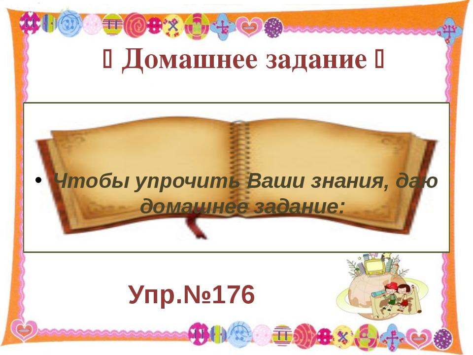 Упр.№176  Чтобы упрочить Ваши знания, даю домашнее задание: