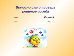 Вычисли сам и проверь решение соседа Вариант 2 Вариант 1 №621(1) №621(2)