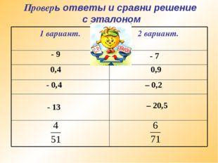 Проверь ответы и сравни решение с эталоном - 9 - 7 0,4 0,9 - 0,4 – 0,2 - 13 –