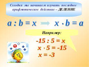 Сегодня мы начинаем изучать последнее арифметическое действие – ДЕЛЕНИЕ Напри
