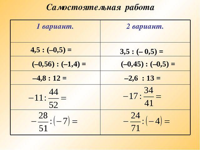 Самостоятельная работа 4,5 : (–0,5) = 3,5 : (– 0,5) = (–0,56) : (–1,4) = (–0,...