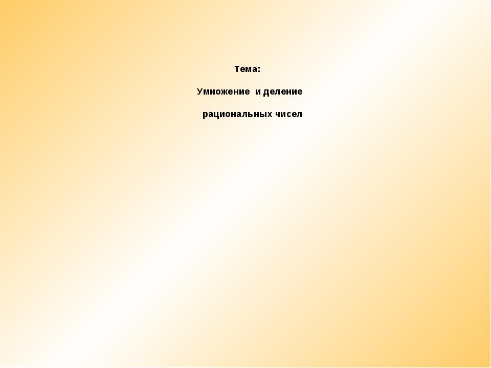 Тема: Умножение и деление рациональных чисел