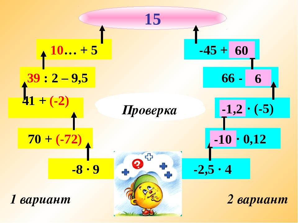 1 вариант 2 вариант -8 · 9 70 + (-72) 41 + (-2) 39 : 2 – 9,5 10… + 5 -2,5 · 4...
