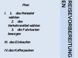 Plan 1. das Reiseziel wählen 2. das Verkehrsmittel wählen 3. die Fahrkarten