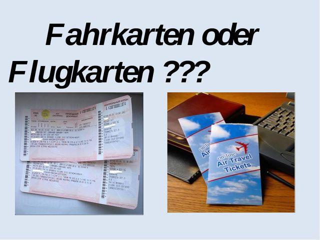 Fahrkarten oder Flugkarten ???