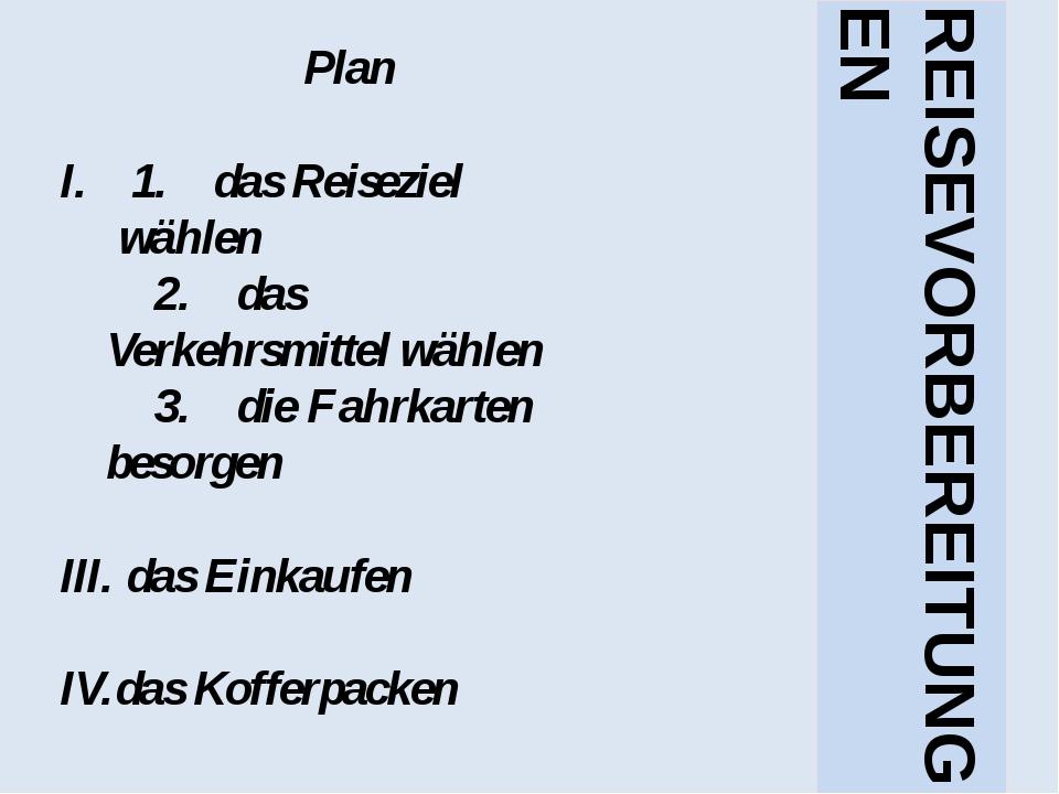 Plan 1. das Reiseziel wählen 2. das Verkehrsmittel wählen 3. die Fahrkarten...