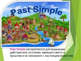 Past Simple употребляется для выражения действия или состояния, имевшего мест