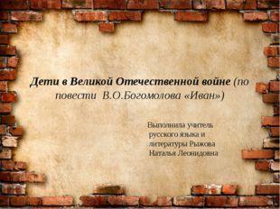 Дети в Великой Отечественной войне (по повести В.О.Богомолова «Иван») Выполни