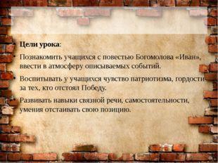 Цели урока: Познакомить учащихся с повестью Богомолова «Иван», ввести в атмо
