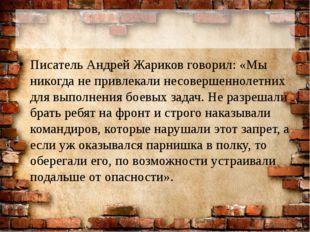 Писатель Андрей Жариков говорил: «Мы никогда не привлекали несовершеннолетни