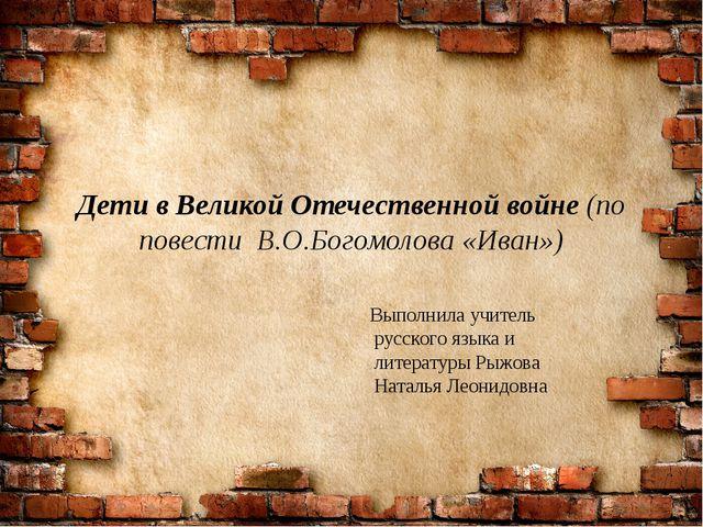 Дети в Великой Отечественной войне (по повести В.О.Богомолова «Иван») Выполни...