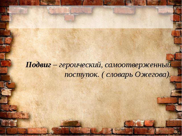 Подвиг – героический, самоотверженный поступок. ( словарь Ожегова).