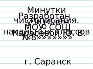 учителем начальных классов МОУ СОШ №8»»»»»»» Карасевой Ю. В. Минутки чистопи