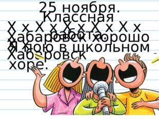 Х х Х х Х х Х х Х х Х х Я пою в школьном хоре. Хабаровск хорошо Хабаровск 25