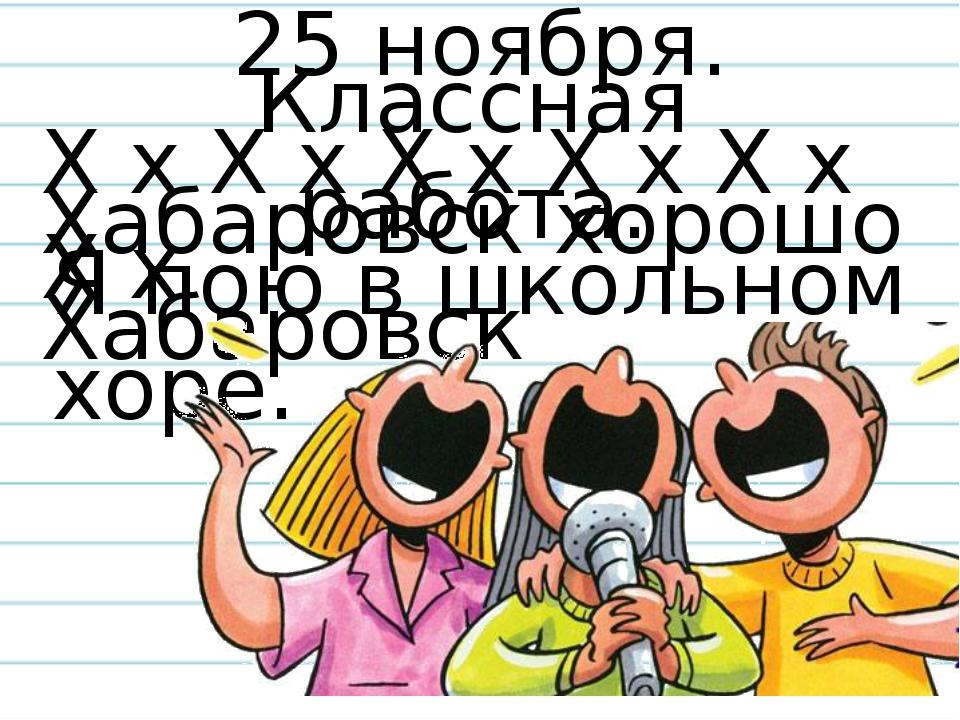 Х х Х х Х х Х х Х х Х х Я пою в школьном хоре. Хабаровск хорошо Хабаровск 25...