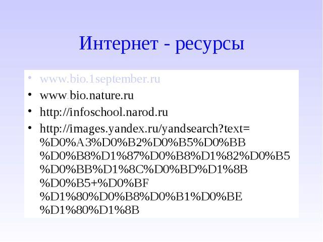 Интернет - ресурсы www.bio.1september.ru www.bio.nature.ru http://infoschool....