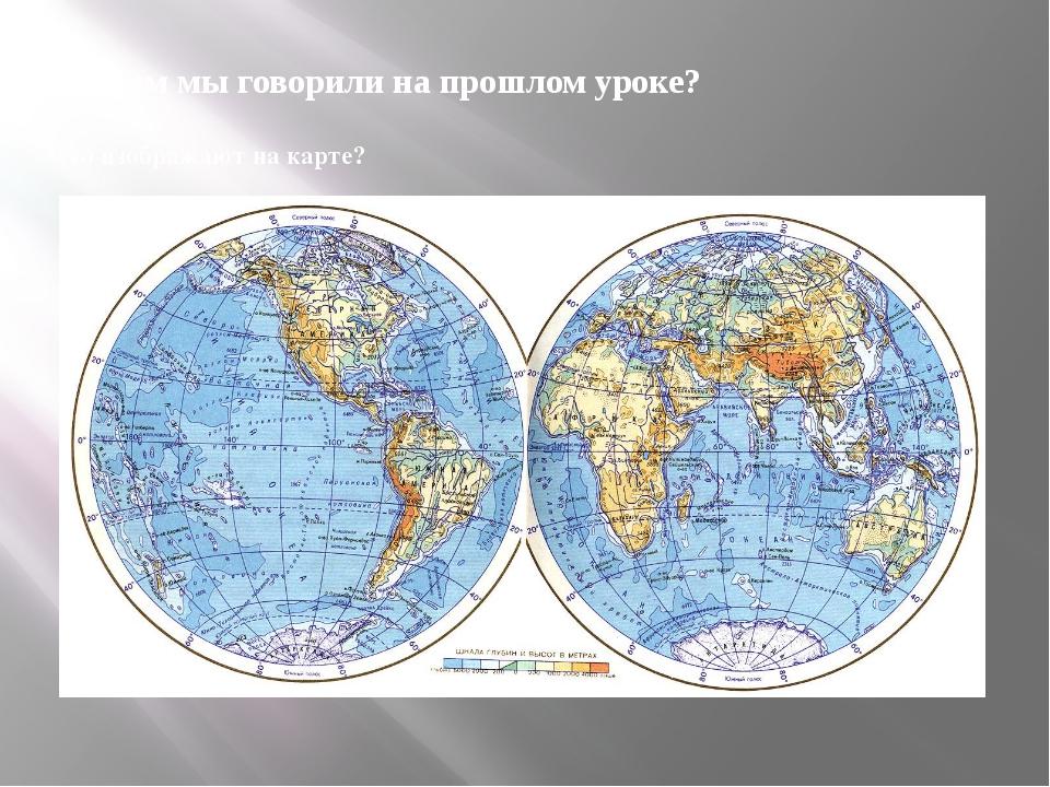 О чем мы говорили на прошлом уроке? Что изображают на карте?