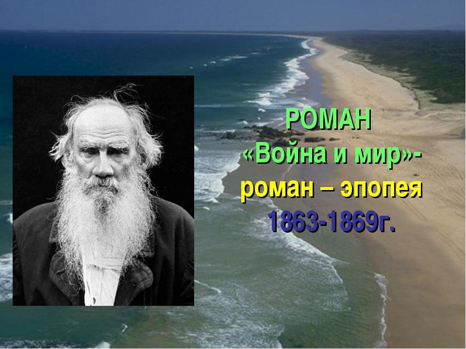 РОМАН «Война и мир»- роман – эпопея 1863-1869г.