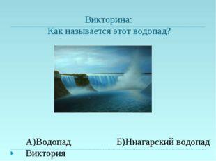 Викторина: Как называется этот водопад? Б)Ниагарский водопад А)Водопад Викто