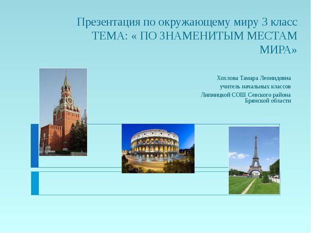 Презентация по окружающему миру 3 класс ТЕМА: « ПО ЗНАМЕНИТЫМ МЕСТАМ МИРА» Хо...