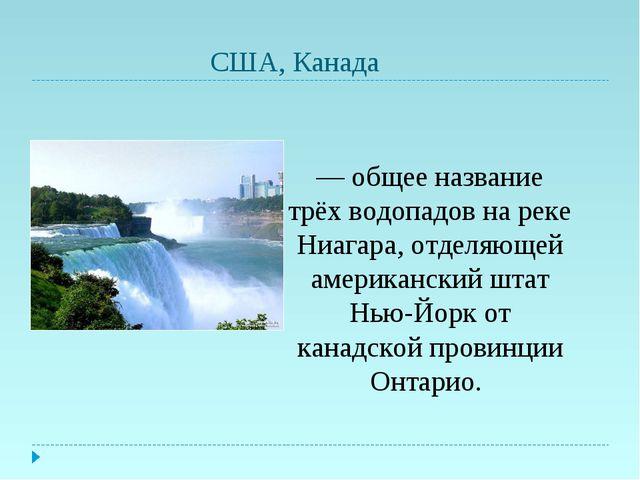 США, Канада Ниага́рский водопад — общее название трёх водопадов на реке Ниаг...