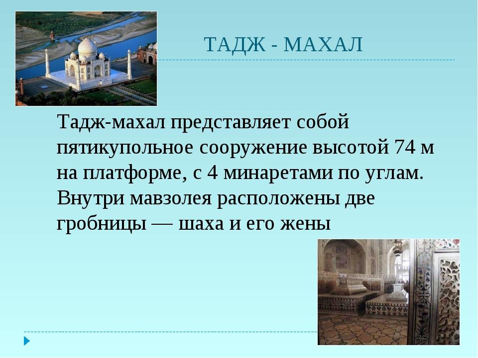 ТАДЖ - МАХАЛ Тадж-махал представляет собой пятикупольное сооружение высотой...
