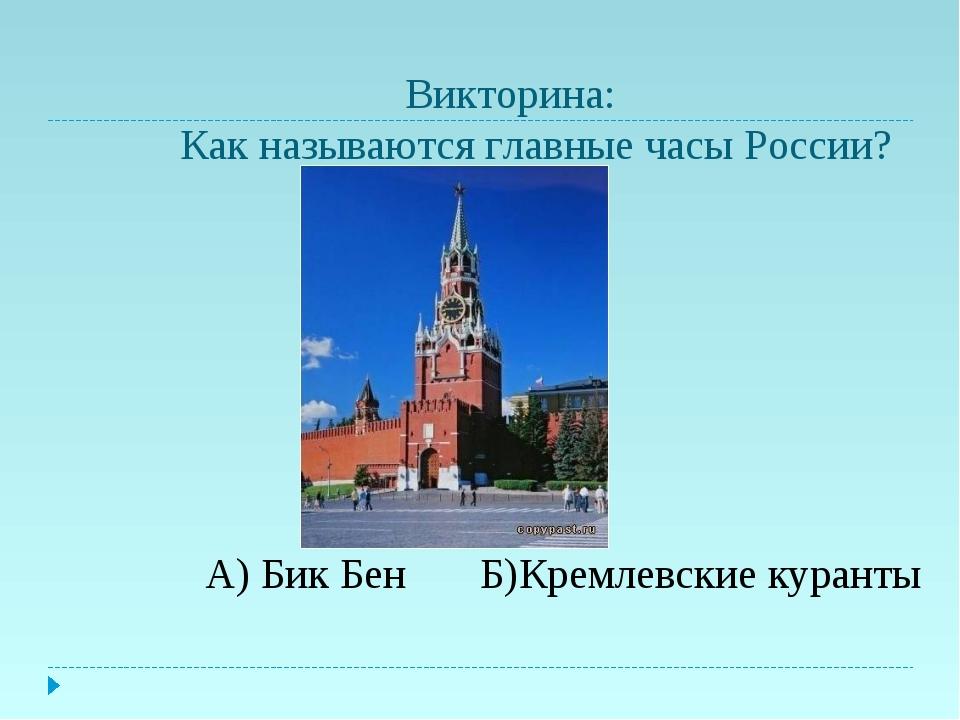 Викторина: Как называются главные часы России? А) Бик Бен Б)Кремлевские кура...