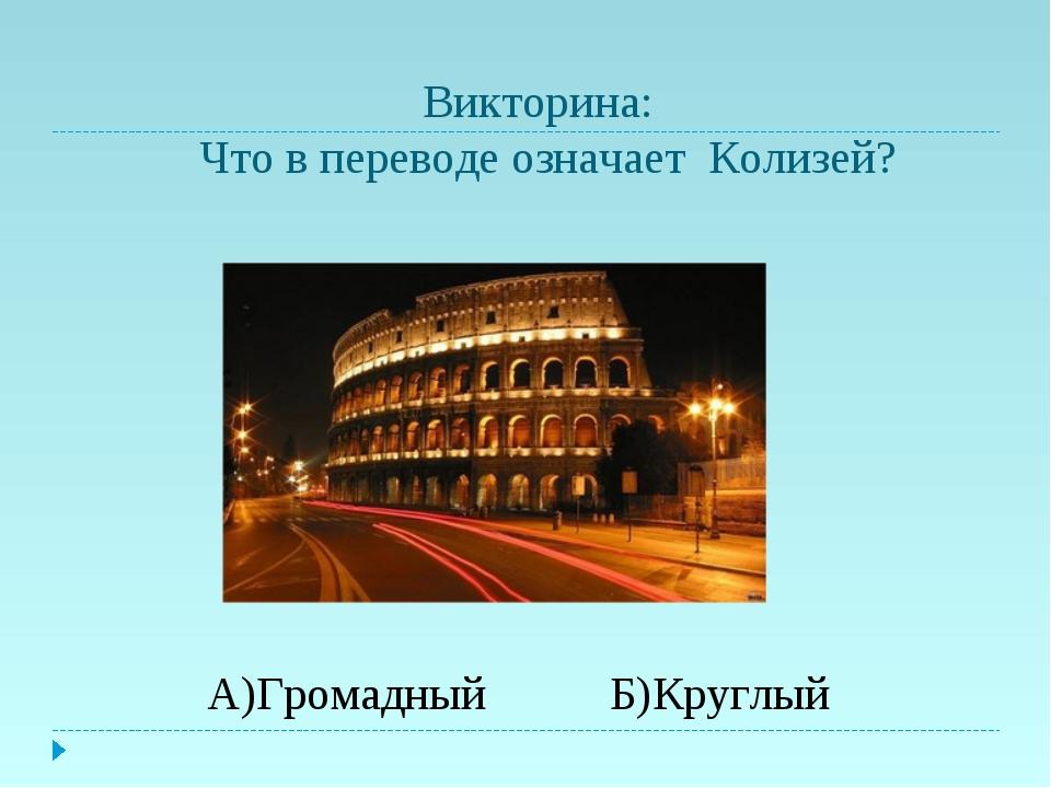 Викторина: Что в переводе означает Колизей? А)Громадный Б)Круглый